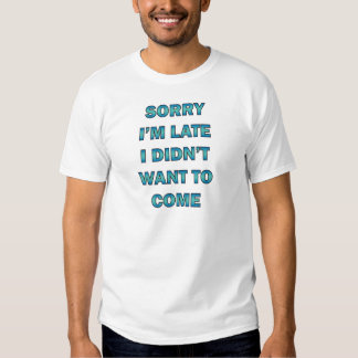 Sorry, I am Late; I Didn't Want to Come Tee Shirt