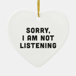 Sorry, I am not listening Ceramic Ornament