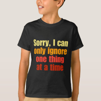 Sorry, I can only ignore one thing at a time. T-Shirt