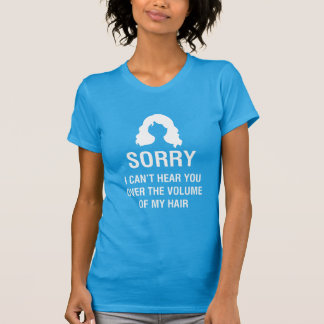 SORRY. I CAN'T HEAR YOU OVER THE VOLUME OF MY HAIR T-Shirt