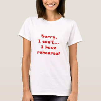 Sorry I Cant I Have Rehearsal T-Shirt