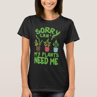 SORRY I CAN'T MY PLANTS NEEDS ME T-Shirt