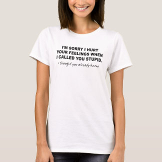SORRY I HURT YOUR FEELINGS WHEN CALLED YOU STUPID T-Shirt