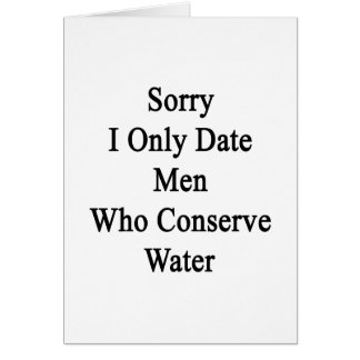 Sorry I Only Date Men Who Conserve Water Card