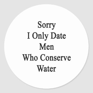 Sorry I Only Date Men Who Conserve Water Classic Round Sticker