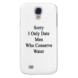 Sorry I Only Date Men Who Conserve Water Samsung Galaxy S4 Case