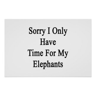 Sorry I Only Have Time For My Elephants Poster
