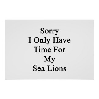 Sorry I Only Have Time For My Sea Lions Poster