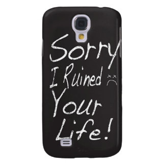 Sorry I ruined your life! Galaxy S4 Cover