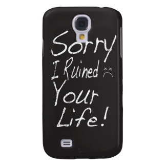 Sorry I ruined your life! Samsung Galaxy S4 Covers