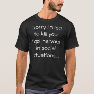 Sorry I tried to kill you.I get nervous in soci... T-Shirt