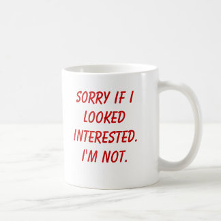 Sorry if I looked interested.I'm not. Classic White Coffee Mug