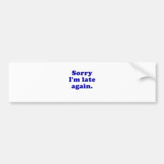 Sorry Im Late Again Car Bumper Sticker