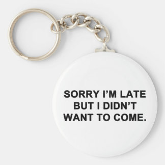 Sorry I'm Late But I Didn't Want to Come Keychain