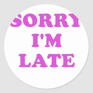 Sorry Im Late Classic Round Sticker