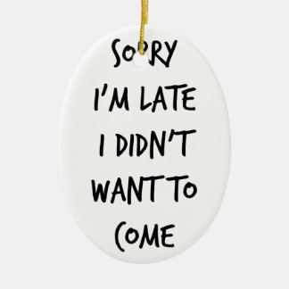 Sorry I'm Late I Didn't Want to Come Ceramic Ornament