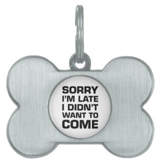 Sorry I'm Late I Didn't Want To Come Pet Name Tag