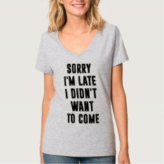 Sorry I'm Late, I Didn't Want To Come T-shirt at Zazzle