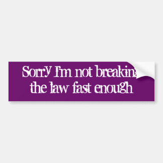 Sorry I'm not breakingthe law fast enough Bumper Sticker