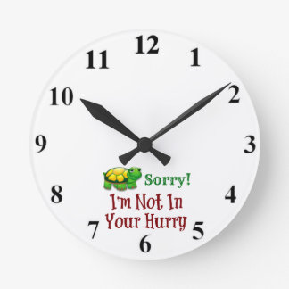 Sorry I'm Not In Your Hurry Round Clock