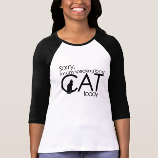 Sorry I'm only speaking to my cat today T-Shirt