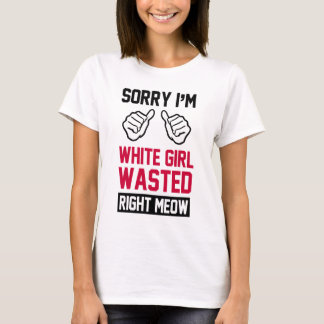 sorry i'm white girl wasted right meow T-Shirt