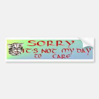 Sorry....It's Not My Day To Care Bumper Sticker