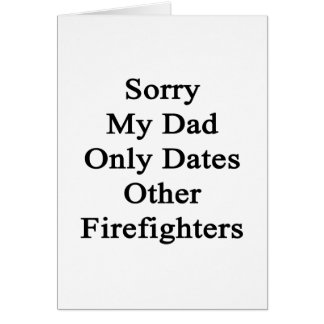 Sorry My Dad Only Dates Other Firefighters Card