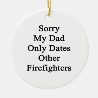 Sorry My Dad Only Dates Other Firefighters Ceramic Ornament