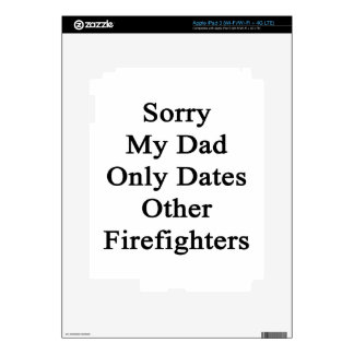 Sorry My Dad Only Dates Other Firefighters iPad 3 Skins
