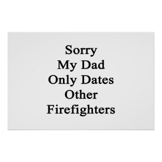 Sorry My Dad Only Dates Other Firefighters Poster