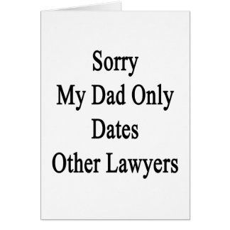 Sorry My Dad Only Dates Other Lawyers Card