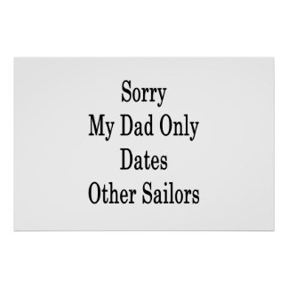 Sorry My Dad Only Dates Other Sailors Poster