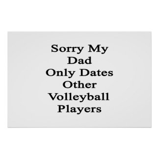 Sorry My Dad Only Dates Other Volleyball Players Poster