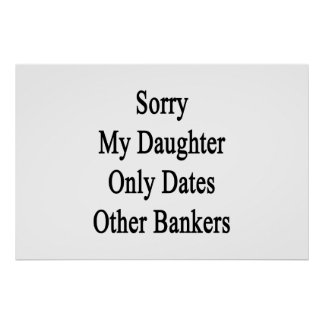 Sorry My Daughter Only Dates Other Bankers Poster