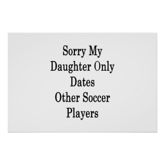 Sorry My Daughter Only Dates Other Soccer Players Poster