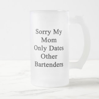 Sorry My Mom Only Dates Other Bartenders Frosted Glass Beer Mug