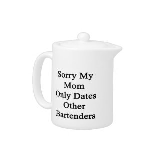 Sorry My Mom Only Dates Other Bartenders Teapot