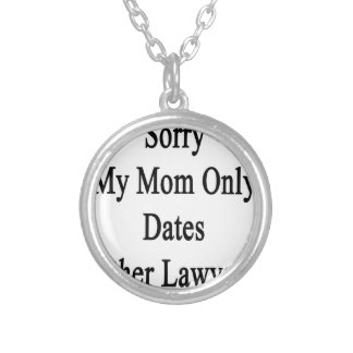 Sorry My Mom Only Dates Other Lawyers Silver Plated Necklace
