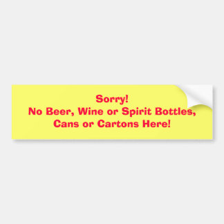 Sorry!No Beer, Wine or Spirit Bottles, Cans or ... Bumper Sticker