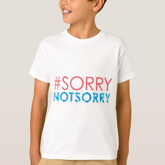 Sorry Not Sorry - #sorrynotsorry T-Shirt