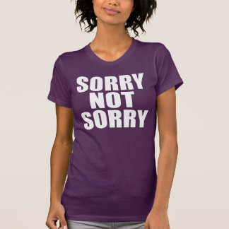 Sorry Not Sorry T Shirts