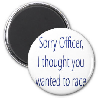 Sorry Officer I Thought You Wanted To Race 2 Inch Round Magnet