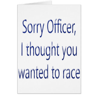 Sorry Officer I Thought You Wanted To Race Card