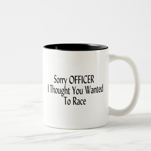 Sorry Officer I Thought You Wanted To Race Coffee Mug