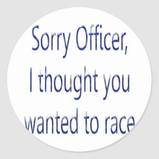 Sorry Officer I Thought You Wanted To Race Classic Round Sticker