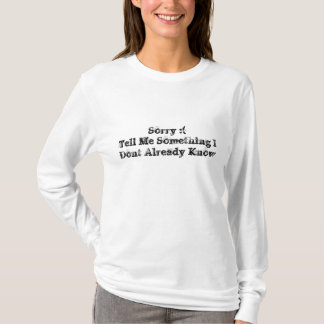 Sorry :(Tell Me Something I Dont Already Know T-Shirt