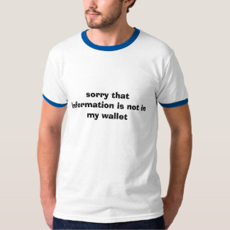 sorry that information is not in my wallet T-Shirt