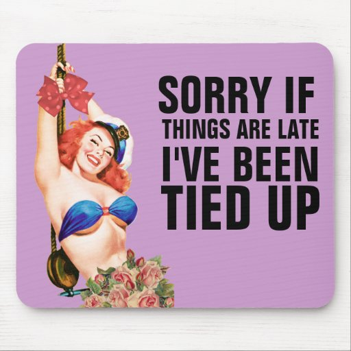 Sorry Things Are Late - I've Been Tied Up Mousepad