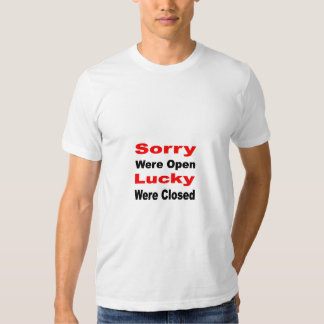 Sorry were open lucky were closed tee shirt